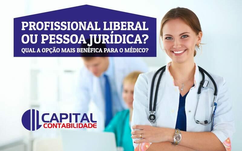Médico – Profissional Liberal Ou Pessoa Jurídica? Qual A Opção Mais Benéfica Para O Médico Empreender?