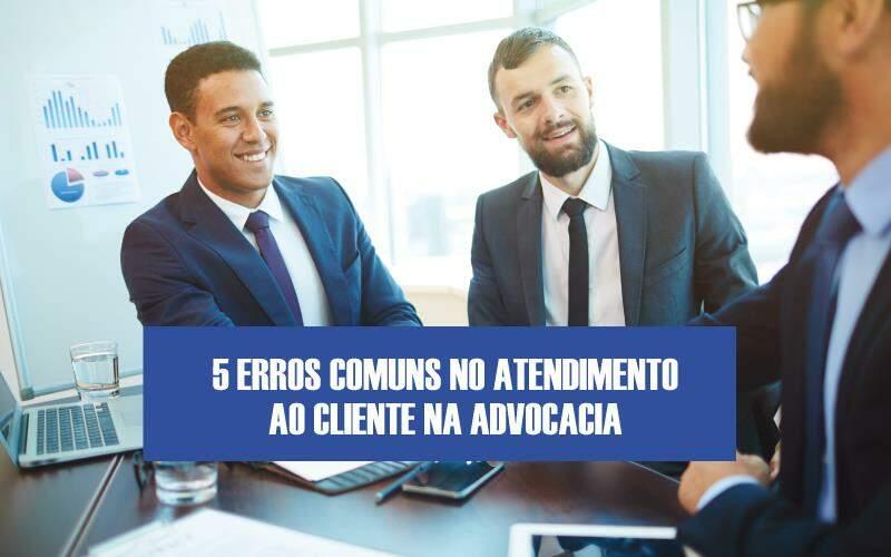 5 Erros Comuns No Atendimento Ao Cliente Na Advocacia
