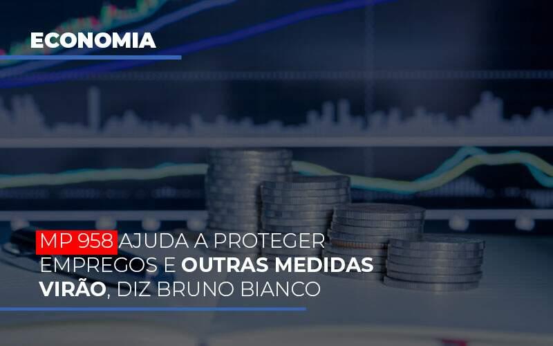 MP 958 Ajuda A Proteger Empregos E Outras Medidas Virão, Diz Bruno Bianco