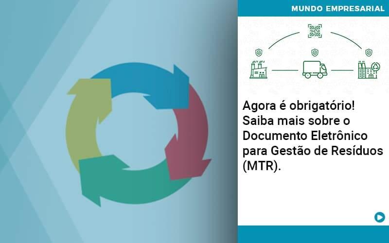 Agora é Obrigatório! Saiba Mais Sobre O Documento Eletrônico Para Gestão De Resíduos (MTR).