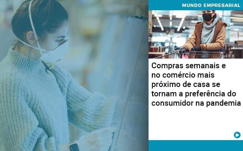 Compras Semanais E No Comércio Mais Próximo De Casa Se Tornam A Preferência Do Consumidor Na Pandemia