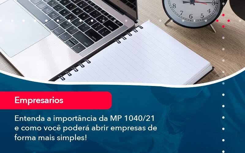Entenda A Importância Da MP 1040/21 E Como Você Poderá Abrir Empresas De Forma Mais Simples!