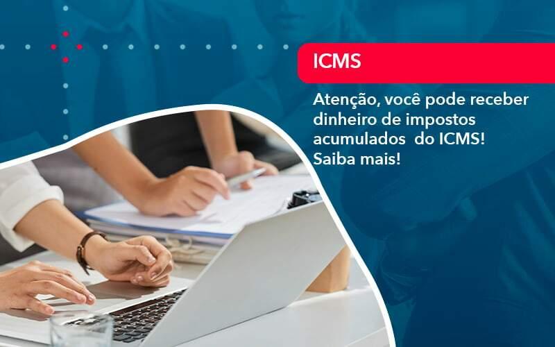 Atenção, Você Pode Receber Dinheiro De Impostos Acumulados  Do ICMS! Saiba Mais!