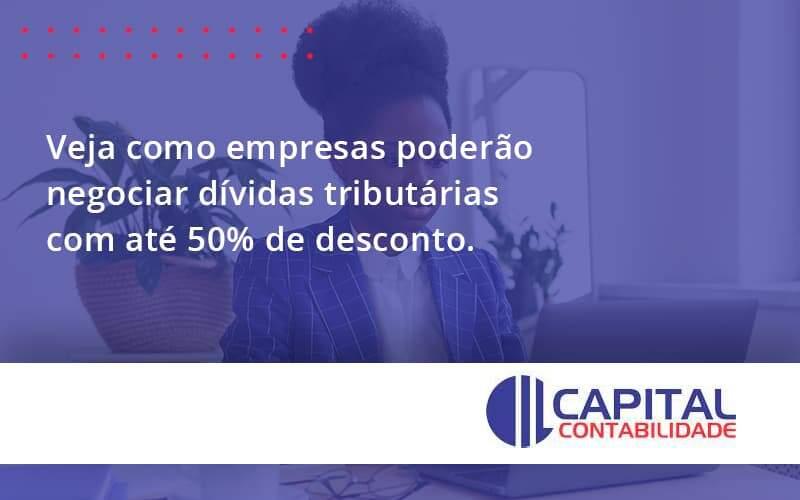 Veja Como Empresas Poderão Negociar Dívidas Tributárias Com Até 50% De Desconto.