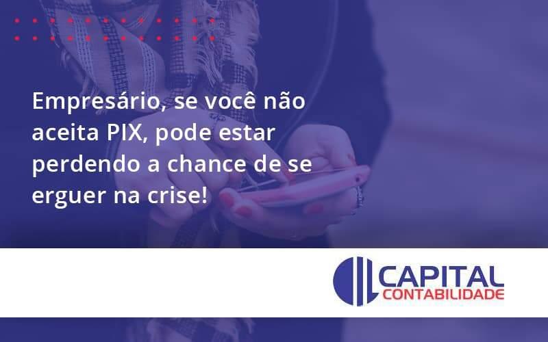 Atenção, Empresário! Se Você Não Aceita PIX, Pode Estar Perdendo A Chance De Se Erguer Na Crise!